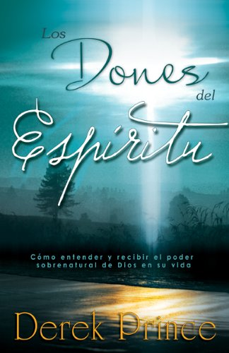 Los Dones del Espiritu: Como Entender y Recivir el Poder Sobrenatural de Dios en su Vida = The Gifts of the Spirit
