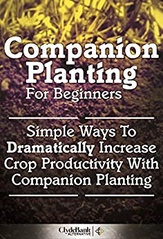 Companion Planting For Beginners: Simple Ways To Dramatically Increase Crop Productivity With Companion Planting (Companion Planting, Companion Planting For Beginners) (English Edition) par [ClydeBank Alternative]