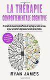 La thérapie comportementale cognitive: 21 conseils et astuces les plus efficaces de recyclage sur votre cerveau, et pour surmonter la dépression, l'anxiété et les phobies (CBT Livre en Français)