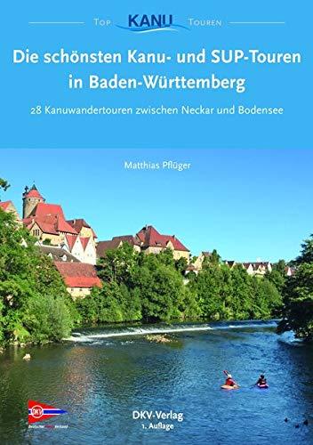 Die schönsten Kanu- und SUP-Touren in Baden-Württemberg: 28 Kanuwandertouren zwischen Neckar und Bodensee (Top Kanu-Touren)
