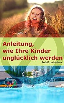 Anleitung, wie Ihre Kinder unglücklich werden von [Lechleitner, Rudolf]