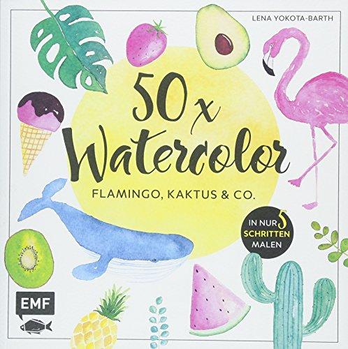 50 x Watercolor - Flamingo, Kaktus & Co.: Die beliebtesten Aquarellmotive in nur 5 Schritten malen -