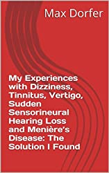 My Experiences with Dizziness, Tinnitus, Vertigo,  Sudden Sensorineural Hearing Loss and Menière's Disease:  The Solution I Found (English Edition)
