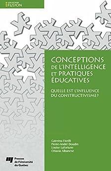 Conceptions de l'intelligence et pratiques éducatives: Quelle est l'influence du constructivisme? par [Fiorilli, Caterina, Doudin, Pierre-André, Lafortune, Louise, Albanese, Ottavia]
