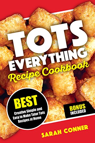 TOTS EVERYTHING Recipe Cookbook: BEST Creative Simple and Easy to Make Tater Tot Recipes at