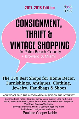 Consignment, Thrift & Vintage Shopping In Palm Beach County Plus Broward & Miami: The 150 Best Consignment, Thrift, & Vintage Shops for Home Décor, Furnishings, ... Jewelry, Handbags (English Edition)