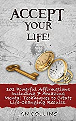 Accept Your Life! 101 Powerful Affirmations Including 7 Amazing Mental Techniques to Create Life-Changing Results. (Silver Collection Book 14) (English Edition)