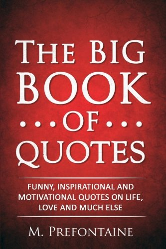 The Big Book of Quotes: Funny, Inspirational and Motivational Quotes on Life, Love and Much Else por M Prefontaine
