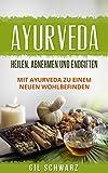 Ayurveda: Heilen, Abnehmen und Endgiften. Mit Ayurveda zu einem neuen Wohlbefinden.
