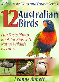 12 Australian Birds! Kids Book About Birds: Fun Animal Facts Photo Book for Kids with Native Wildlife Pictures (Kid's Aussie Flora and Fauna Series) (English Edition) par [Annett, Leanne]