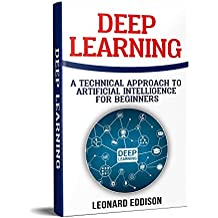 Deep Learning: A Technical Approach To Artificial Intelligence For Beginnes (English Edition)
