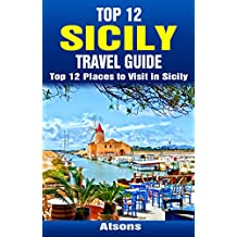 Top 12 Places to Visit in Sicily - Top 12 Sicily Travel Guide (Includes Palermo, Syracuse, Catania, Mount Etna, Noto & More) (English Edition)