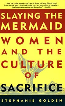 Slaying the Mermaid: Women and the Culture of Sacrifice by [Golden, Stephanie]