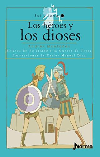 Los Heroes y Los Dioses: Relatos de La Iliada y La Guerra de Troya (Sol y Luna) por Andres Montanes