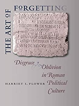 The Art of Forgetting: Disgrace and Oblivion in Roman Political Culture (Studies in the History of Greece and Rome) by [Flower, Harriet I.]
