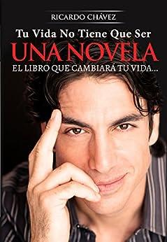 Tu Vida No Tiene Que Ser Una Novela: El Libro que Cambiará tu Vida de [Chavez, Ricardo]