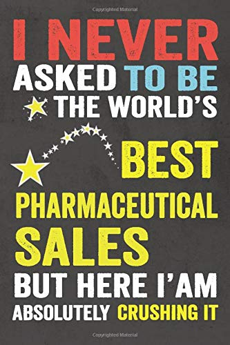 I Never Asked To Be the World's Best Pharmaceutical Sales: The ideal Journal/Notebook Gifts for Pharmaceutical Sales, Perfect Gifts for Coworker, ... MATTE COVER, 120 Blank lined Pages 6' x 9'