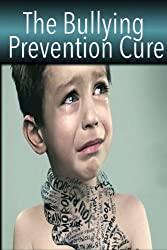 The Bullying Prevention Cure: How To Overcome Bullying And Prevent Peer Pressure