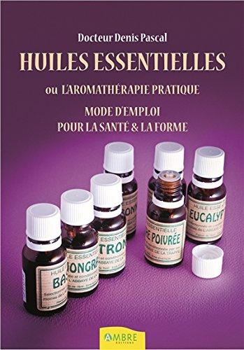 Huiles essentielles ou l'aromathérapie pratique - Mode d'emploi pour la santé & la forme par Denis Pascal