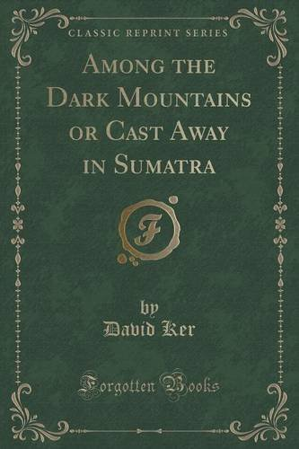 Among the Dark Mountains or Cast Away in Sumatra (Classic Reprint) by David Ker (2015-11-26) - 26 Classic Cast