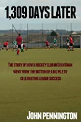 [ 1,309 Days Later: The Story of How a Dreary Lincolnshire Market Town's Hockey Team Went from Being at the Bottom of a Very Big Pile to M Pennington, John ( Author ) ] { Paperback } 2012 Paperback