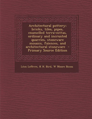 Architectural Pottery; Bricks, Tiles, Pipes, Enamelled Terra-Cottas, Ordinary and Incrusted Quarries, Stoneware Mosaics, Faiences, and Architectural S by Lefevre, Leon, Bird, K. H., Binns, W. Moore (2013) Paperback