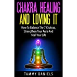 Chakra Healing And Loving It: How To Balance The 7 Chakras, Strengthen Your Aura And Heal Your Life (Chakra Balancing, Serenity, Meditation Techniques, Spirituality, Natural Healing) (English Edition)