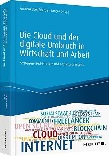 Die Cloud und der digitale Umbruch in Wirtschaft und Arbeit: Strategien, Best-Practices und Gestaltungsimpulse (Haufe Fachbuch)