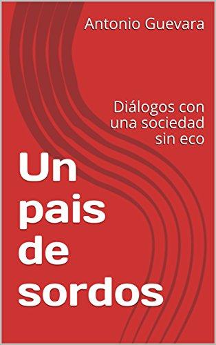 Un pais de sordos: Diálogos con una sociedad sin eco (Cronicas en red nº 1) por Antonio Guevara