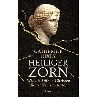Heiliger Zorn: Wie die frühen Christen die Antike zerstörten - Mit zahlreichen farbigen Abbildungen