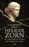 Heiliger Zorn: Wie die frühen Christen die Antike zerstörten - Mit zahlreichen farbigen Abbildungen - Catherine Nixey