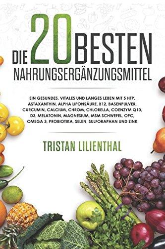 Besten Vitamin (Die 20 besten Nahrungsergänzungsmittel: Ein gesundes, vitales und langes Leben mit 5 HTP, Astaxanthin, Alpha Liponsäure, B12, Basenpulver, Kurkuma, Calcium, Chrom, Chlorella, Coenzym Q10, D3)