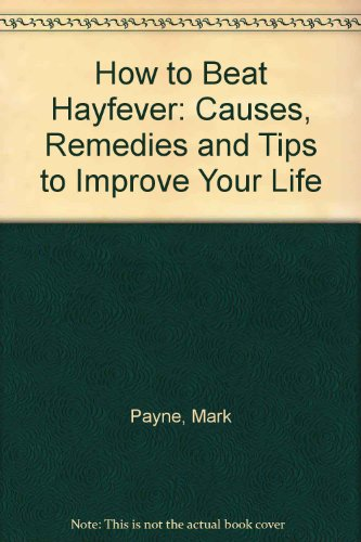 How to Beat Hayfever: Causes, Remedies and Tips to Improve Your Life PDF Books