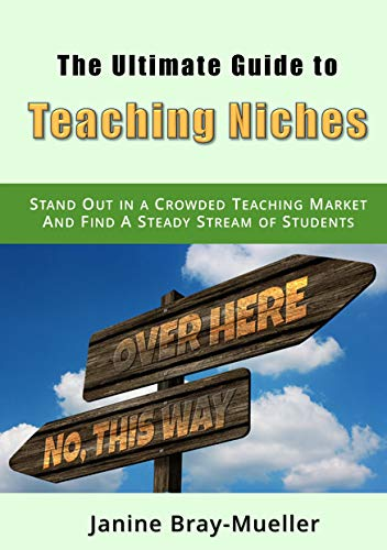 The Ultimative Guide to Teaching Niches: Step-by-Step Practical Advice for Freelance Teachers; How to Stand Out in a Crowded Teaching Market and Find A Steady Stream of Students