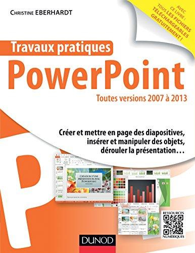 Travaux pratiques avec PowerPoint - Toutes versions 2007 à 2013 par Christine Eberhardt