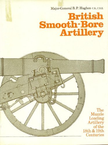 British smooth-bore artillery: The muzzle loading artillery of the 18th and 19th centuries, by B. P Hughes (1969-08-02)