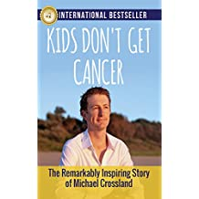 Kids Don't Get Cancer: The Remarkably Inspiring Story of Michael Crossland (English Edition)