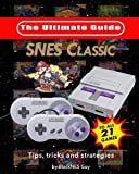 Snes Classic the Ultimate Guide to the Snes Classic Edition: Tips, Tricks and Strategies to All 21 Games!