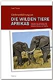 Liebeserklärung an die wilden Tiere AFRIKAS - Erlebnisse und Geschichten eines Wildhüters zwischen Namibia und Simbabwe, Botswana und Südafrika - STÜRTZ Verlag