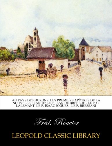 Au pays des Hurons: les premiers apôtres de la Nouvelle France; Le P. Jean de Brébeuf.- Le P. G. Lalemant. Le P. Isaac Jogues.- Le P. Bressani par Fréd. Rouvier
