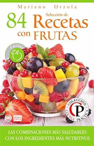 SELECCIÓN DE 84 RECETAS CON FRUTAS: Las combinaciones más saludables con los ingredientes más nutritivos (Colección Cocina Práctica) por Mariano Orzola