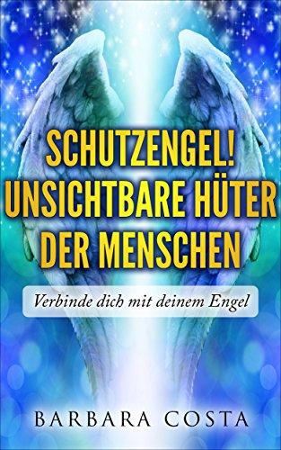 SchutzEngel! Unsichtbare Hüter der Menschen: Verbinde dich mit deinem Engel:Schritt für Schritt mit Meditation, Engels-Rituale und verschiedene Gebete.