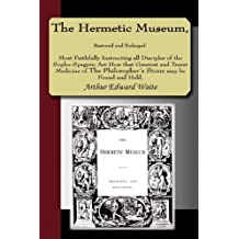 The Hermetic Museum, Restored and Enlarged: Most Faithfully Instructing all Disciples of the Sopho-Spagyric Art How that Greatest and Truest Medicine of The Philosopher's Stone may be Found and Held.