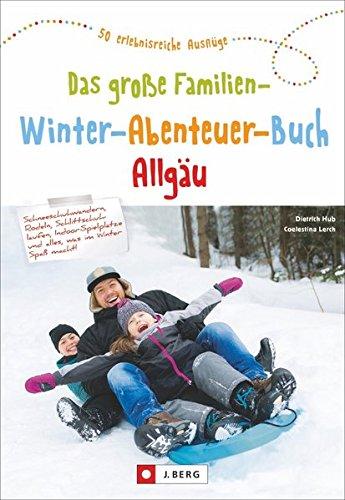Das große Familien-Winter-Abenteuer-Buch Allgäu. Spannende Ideen und Inspiration für Winterausflüge und Familienurlaub im Allgäu. Mit Tipps für Schlecht-Wetter-Aktivitäten und Übernachtungen.