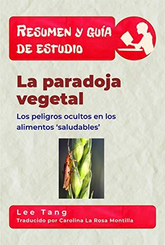Resumen Y Guía De Estudio - La Paradoja Vegetal: Los Peligros Ocultos En Los Alimentos 'Saludables' por Lee Tang