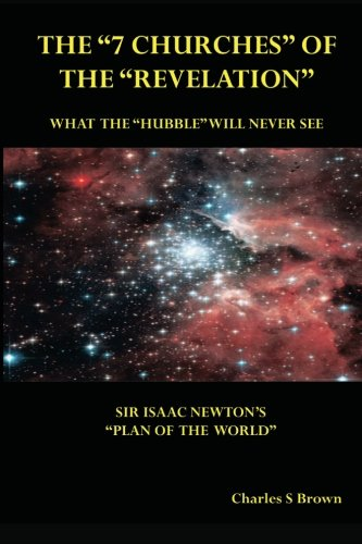 "The ""7  Churches"" of the ""Revelation"": What  the ""Hubble""  Will Never See  Sir Isaac Newton's ""Plan  of the World"""