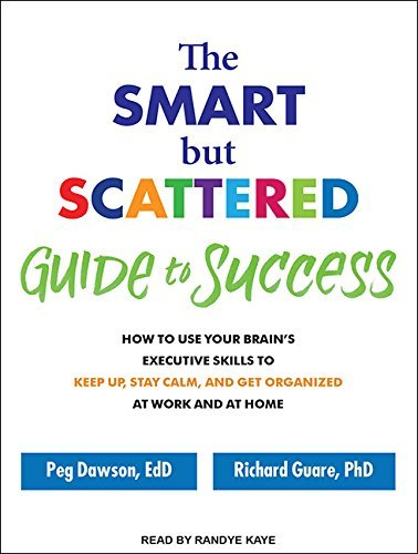 The Smart but Scattered Guide to Success: How to Use Your Brain's Executive Skills to Keep Up, Stay Calm, and Get Organized at Work and at Home by Peg Dawson Ed.D. (2016-02-23)
