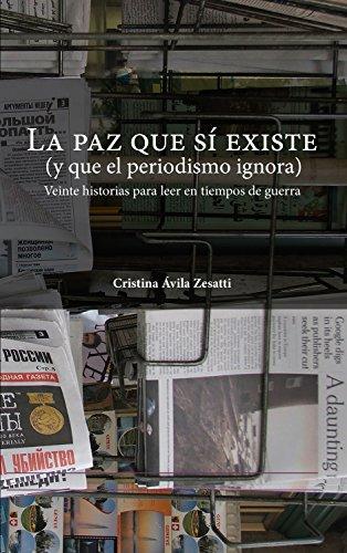La paz que sí existe (y que el periodismo ignora): Veinte historias para leer en tiempos de guerra por Cristina Ávila Zesatti
