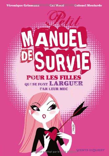 Petit manuel de survie pour pour les filles qui se font larguer par leur mec (leur homme, leur mari, leur Jules, leur fiancé...) : Les filles...ce livre peut vous sauver !