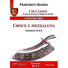 I due Leoni - Croce e mezzaluna - ep. #5 di 8: Il romanzo di Roberto e Ruggero d'Altavilla (I due Leoni - Il romanzo di Roberto e Ruggero d'Altavilla) (Italian Edition)